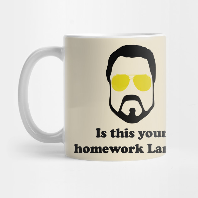 Is This Your Homework Larry? - Big Lebowski