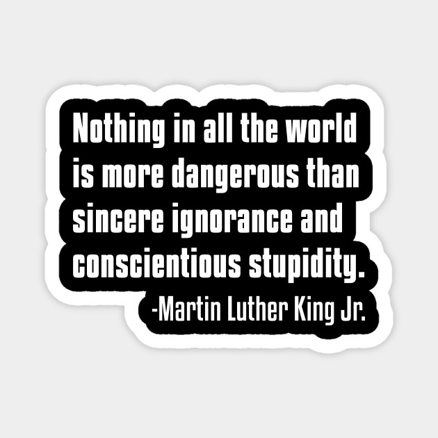 There is nothing more dangerous than sincere ignorance...Black History, MLKJ Quote