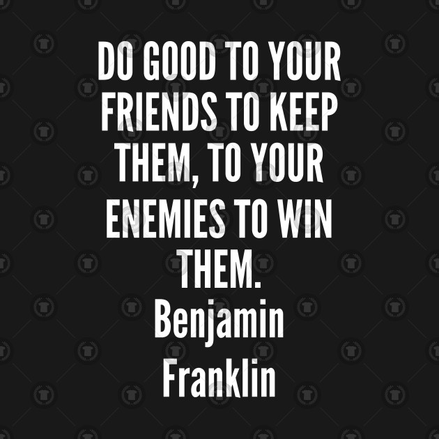 good - Benjamin Franklin - Do good to your friends to keep them to your enemies to win them