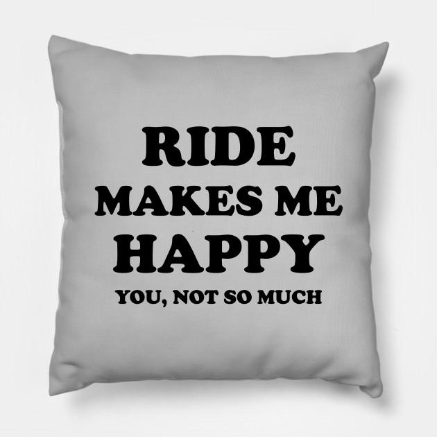 Ride Make Me Happy Ride Quote Quotes Pillow Teepublic