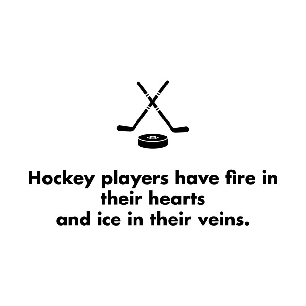 Hockey players have fire in their hearts and ice in their veins.