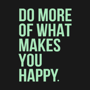 Do more of what makes you happy t-shirts