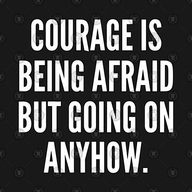 Courage is being afraid but going on anyhow