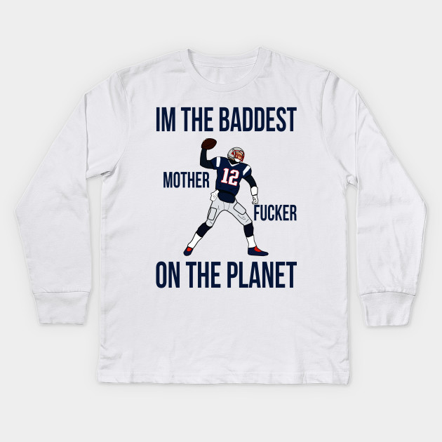 e45e7f26 Tom Brady 'I'm The Baddest Motherfucker On The Planet' - New England  Patriots Kids Long Sleeve T-Shirt