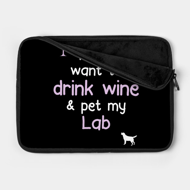 I just want to Drink Wine & Pet My Lab