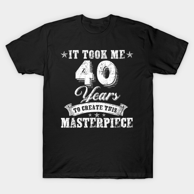 It Took Masterpiece Years Ladies tshirt Funny 40th Birthday TEE Idea New Gift