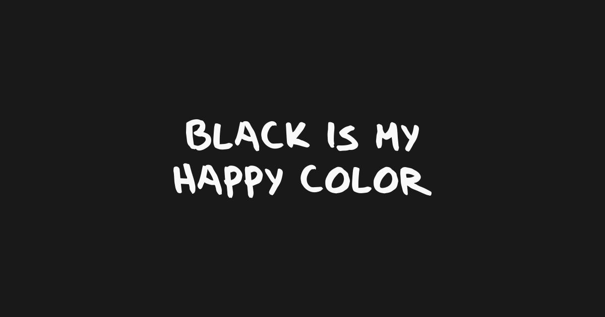 black is my happy color black t shirt teepublic. Black Bedroom Furniture Sets. Home Design Ideas