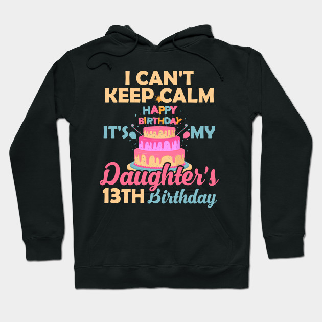 I Cant Keep Calm Its My Daughters 13th Birthday T Shirt Hoodie