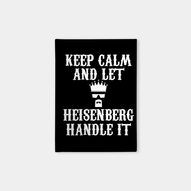 KEEP CALM AND LET HEISENBERG HANDLE IT