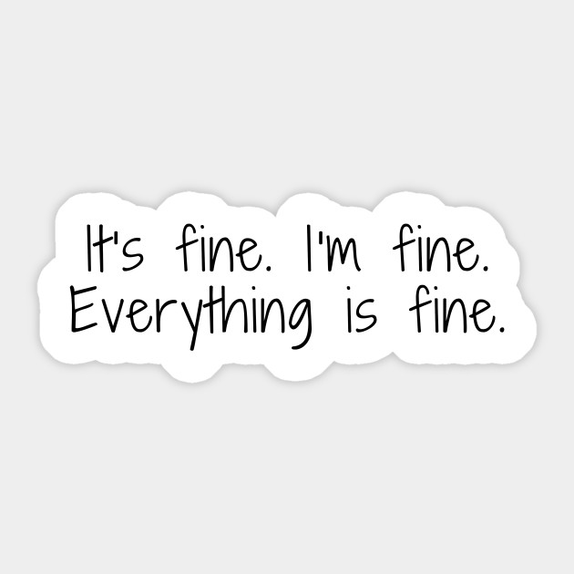 Image result for it's fine i'm fine everything's fine