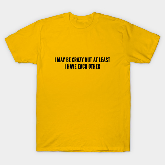 8c81681ca7 Funny - I May Be Crazy But At Least I Have Each Other - Funny Joke  Statement Humor Slogan Quotes T-Shirt
