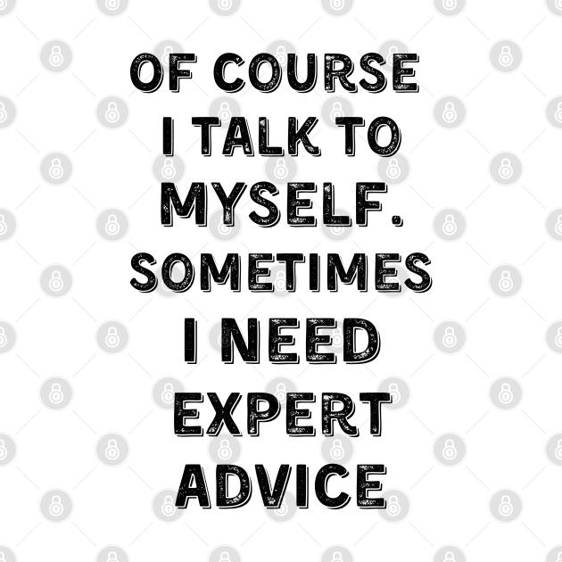 Of Course I Talk To Myself. Sometimes I Need Expert Advice