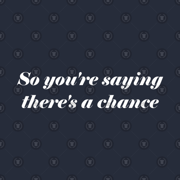 So Youre Saying Theres A Chance Quotes T Shirt Teepublic