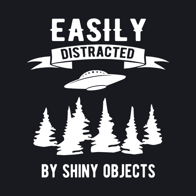 Easily distracted by shiny objects