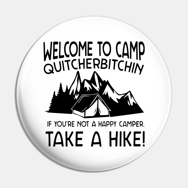 Welcome To Camp Quitcherbitchin If You Are Not A Happy Camper Take A Hike