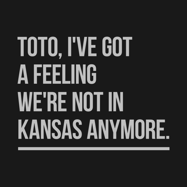Toto, I've got a feeling we're not in Kansas anymore.