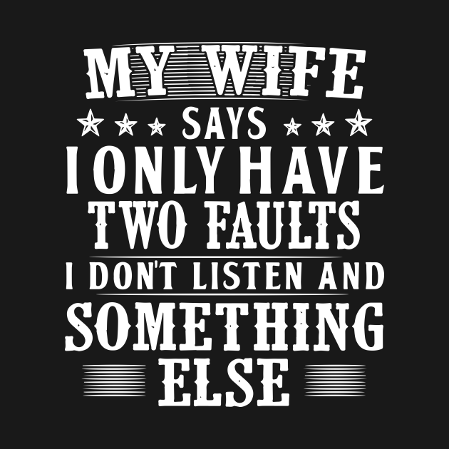 My Wife Says I Only Have Two Faults I Do Not Listen And Somethings Else Wife