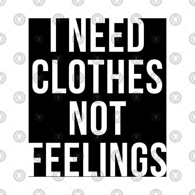 I need Clothes Not Feelings