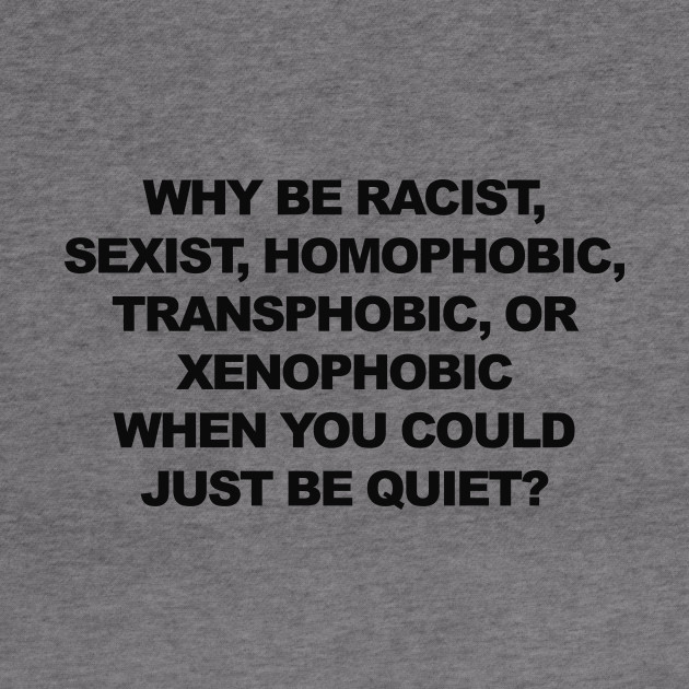 Why be racist, just be quiet