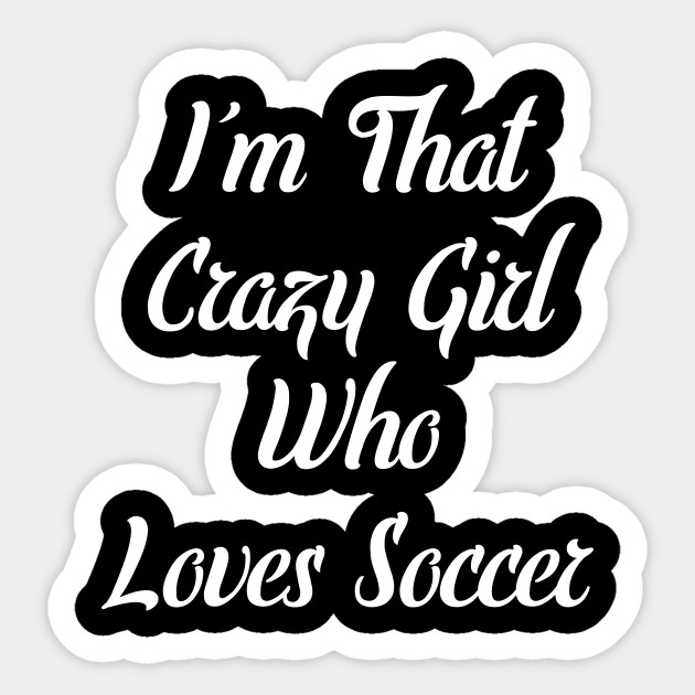 bccd176cc I m That Crazy Girl Who Loves Soccer T-Shirt - Soccer - Sticker ...