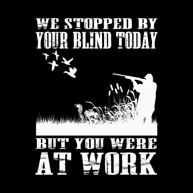 we stopped by your blind today but you were at work