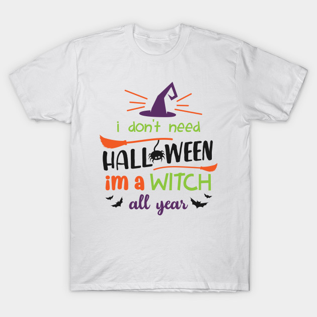 ea792ebc3 Funny Halloween Party Shirt I Don't Need Halloween I'm A Witch All Year  Gift Tee T-Shirt