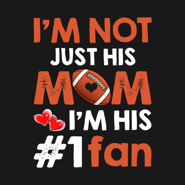 I_m Not Just His Mom I_m His #1 Fan Football Mom