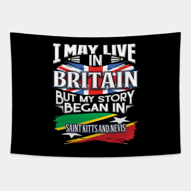 I May Live In Britain But My Story Began In Saint Kitts and Nevis - Gift For Kittian With Kittian Flag Heritage Roots From Saint Kitts and Nevis