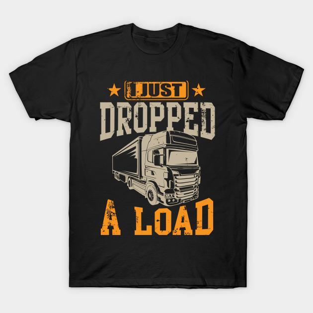 27716be65 I Just Dropped A Load Funny Trucker - Trucker - T-Shirt | TeePublic