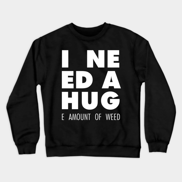 I Need A Hug(e Amount Of Weed)