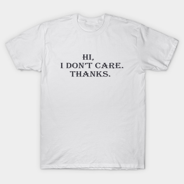 4438a6902 Hi, I Don't Care. Thanks. Men's Women's T-Shirts Funny Birthday T shirt  Graphic Tee Mom Dad Holidays Party Celebration Gift T-Shirt