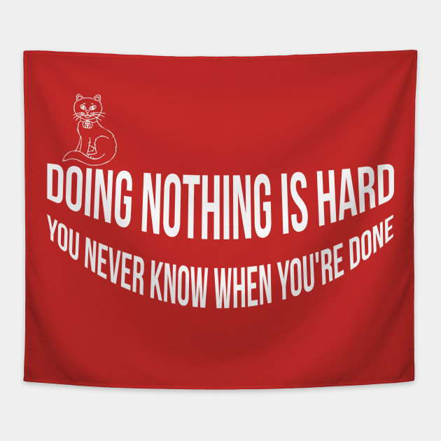 Doing Nothing Is Hard You Never Know When Youre Done Doing