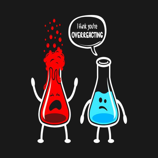b628f25f8 I think you're overreacting - Funny Nerd Chemistry Shirt - I Think ...