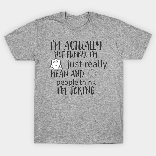 e3cd1413 i'm actually not funny, i'm just really mean and people think i'm joking. T- Shirt