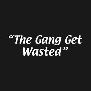 """""""The Gang Get Wasted"""""""