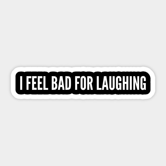 I Feel Bad For Laughing Cool Slogan Funny Quotes Statement Humor Design