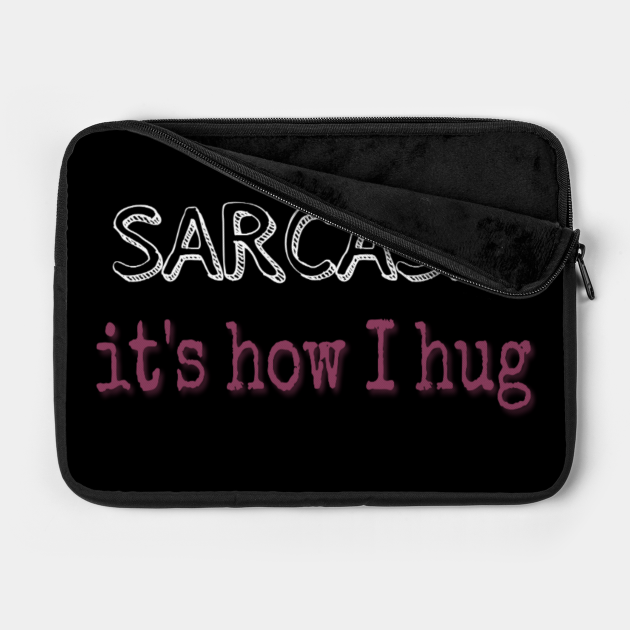sarcasm its how i hug