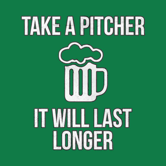 Take A Pitcher It Will Last Longer St. Patrick's Day Beer