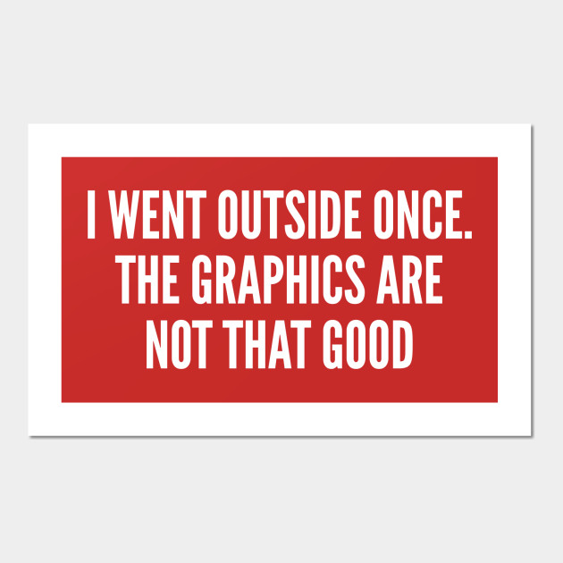 Gaming Joke - I Went Outside Once - The Graphics Are Not That Good - Funny  Joke Statement Humor Slogan