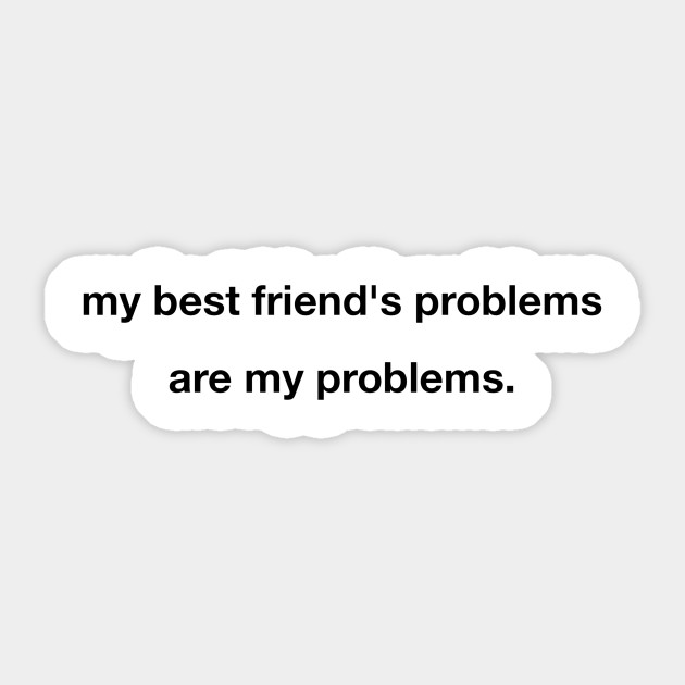 my best friend s problems are my problems sticker funny family