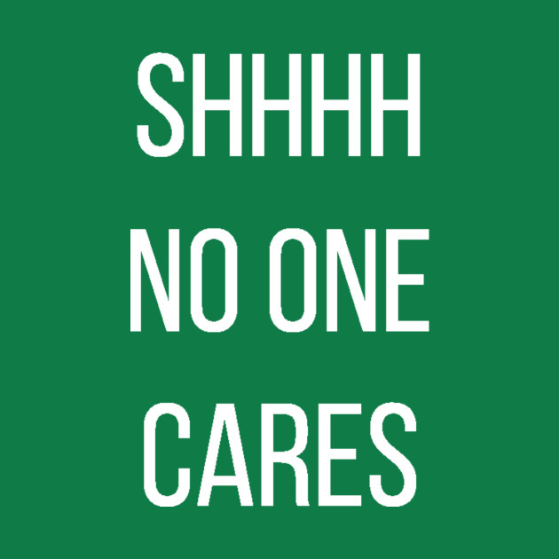 Shhhh No One Cares Quotes T Shirt Teepublic