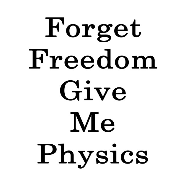 Forget Freedom Give Me Physics