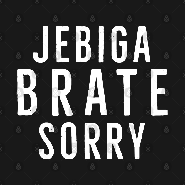 Jebiga Brate Sorry, Funny Serbian Slang Saying