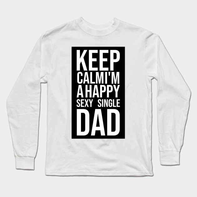 b3f967f1 Keep Calm I'm a Happy Sexy Single DAD Cool Keep Calm Design gift for Dad  Father Long Sleeve T-Shirt