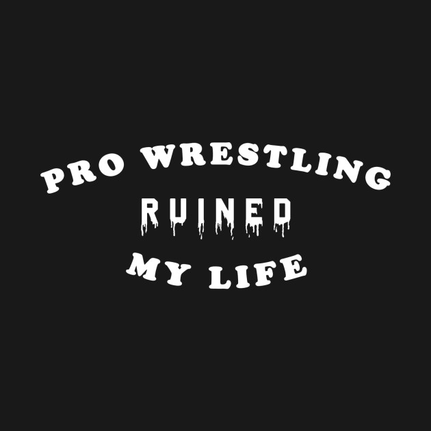 Pro Wrestling Ruined My Life