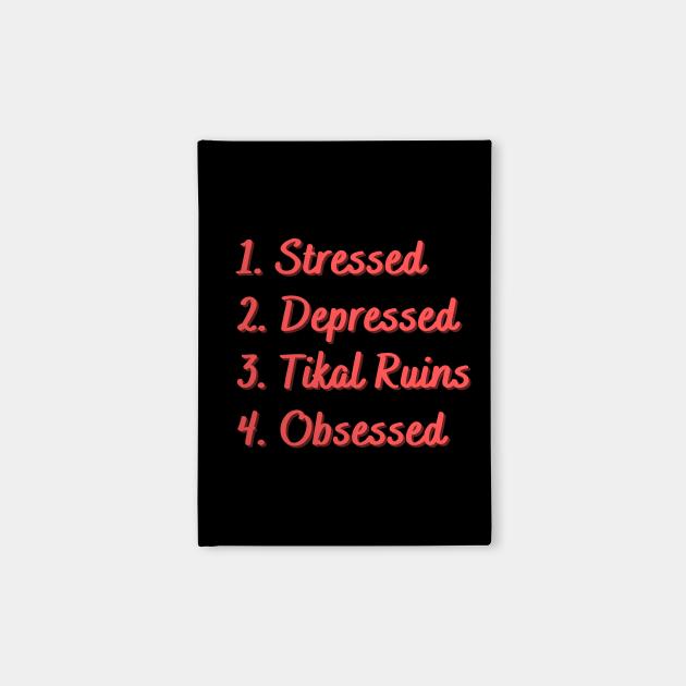 Stressed. Depressed. Tikal Ruins. Obsessed.