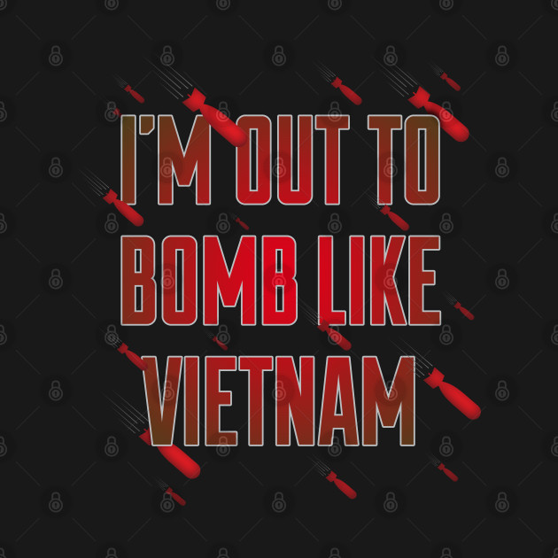 I'm Out to Bomb like Vietnam