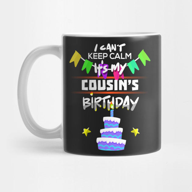I Cant Keep Calm Its My Cousins Birthday Gift