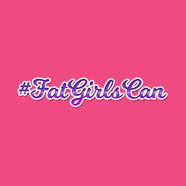 Fat Girls Can