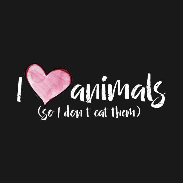 i love animals so i don 39 t eat them i love animals so i